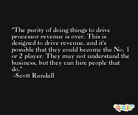 The purity of doing things to drive processor revenue is over. This is designed to drive revenue, and it's possible that they could become the No. 1 or 2 player. They may not understand the business, but they can hire people that do. -Scott Randall