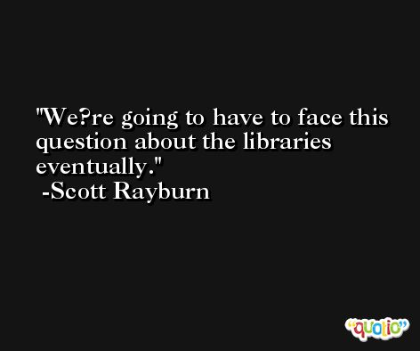 We?re going to have to face this question about the libraries eventually. -Scott Rayburn