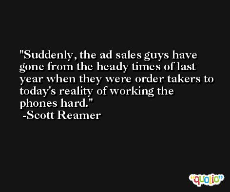 Suddenly, the ad sales guys have gone from the heady times of last year when they were order takers to today's reality of working the phones hard. -Scott Reamer