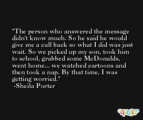 The person who answered the message didn't know much. So he said he would give me a call back so what I did was just wait. So we picked up my son, took him to school, grabbed some McDonalds, went home... we watched cartoons and then took a nap. By that time, I was getting worried. -Sheila Porter
