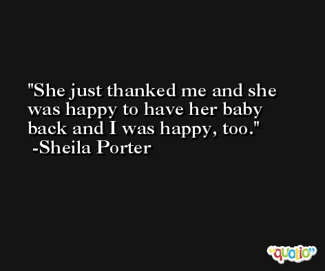 She just thanked me and she was happy to have her baby back and I was happy, too. -Sheila Porter