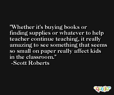 Whether it's buying books or finding supplies or whatever to help teacher continue teaching, it really amazing to see something that seems so small on paper really affect kids in the classroom. -Scott Roberts