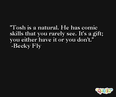 Tosh is a natural. He has comic skills that you rarely see. It's a gift; you either have it or you don't. -Becky Fly