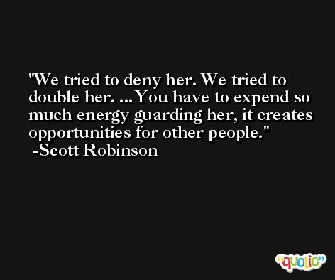 We tried to deny her. We tried to double her. ...You have to expend so much energy guarding her, it creates opportunities for other people. -Scott Robinson
