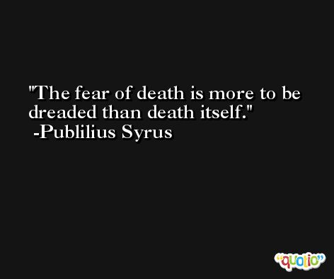 The fear of death is more to be dreaded than death itself. -Publilius Syrus