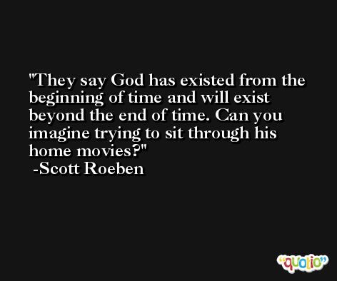 They say God has existed from the beginning of time and will exist beyond the end of time. Can you imagine trying to sit through his home movies? -Scott Roeben
