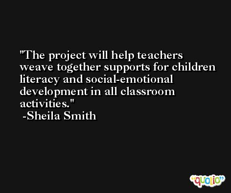 The project will help teachers weave together supports for children literacy and social-emotional development in all classroom activities. -Sheila Smith
