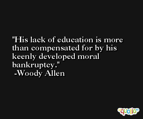 His lack of education is more than compensated for by his keenly developed moral bankruptcy. -Woody Allen