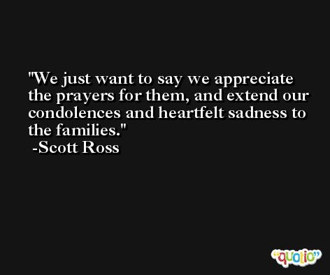 We just want to say we appreciate the prayers for them, and extend our condolences and heartfelt sadness to the families. -Scott Ross