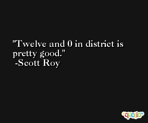Twelve and 0 in district is pretty good. -Scott Roy