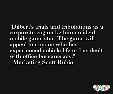 Dilbert's trials and tribulations as a corporate cog make him an ideal mobile game star. The game will appeal to anyone who has experienced cubicle life or has dealt with office bureaucracy. -Marketing Scott Rubin