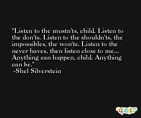 Listen to the mustn'ts, child. Listen to the don'ts. Listen to the shouldn'ts, the impossibles, the won'ts. Listen to the never haves, then listen close to me... Anything can happen, child. Anything can be. -Shel Silverstein