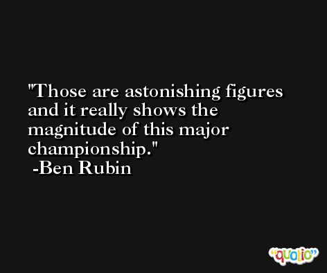 Those are astonishing figures and it really shows the magnitude of this major championship. -Ben Rubin