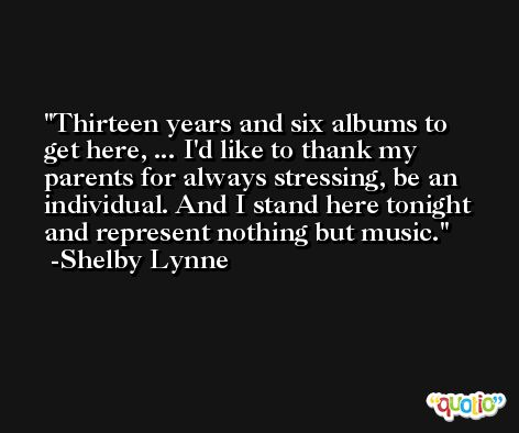 Thirteen years and six albums to get here, ... I'd like to thank my parents for always stressing, be an individual. And I stand here tonight and represent nothing but music. -Shelby Lynne