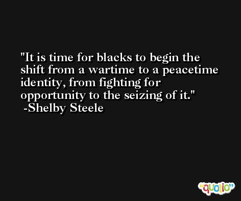 It is time for blacks to begin the shift from a wartime to a peacetime identity, from fighting for opportunity to the seizing of it. -Shelby Steele