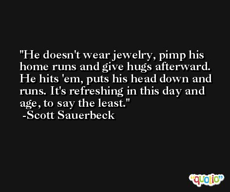 He doesn't wear jewelry, pimp his home runs and give hugs afterward. He hits 'em, puts his head down and runs. It's refreshing in this day and age, to say the least. -Scott Sauerbeck