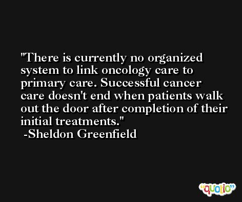 There is currently no organized system to link oncology care to primary care. Successful cancer care doesn't end when patients walk out the door after completion of their initial treatments. -Sheldon Greenfield