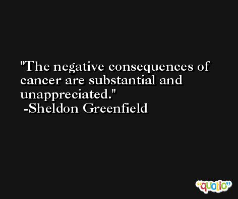 The negative consequences of cancer are substantial and unappreciated. -Sheldon Greenfield