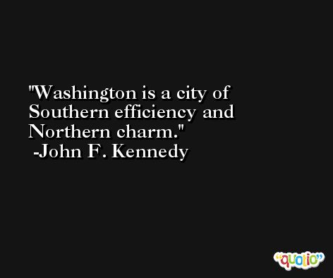 Washington is a city of Southern efficiency and Northern charm. -John F. Kennedy