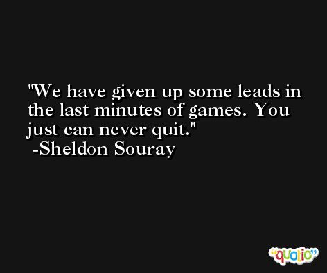 We have given up some leads in the last minutes of games. You just can never quit. -Sheldon Souray