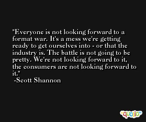 Everyone is not looking forward to a format war. It's a mess we're getting ready to get ourselves into - or that the industry is. The battle is not going to be pretty. We're not looking forward to it, the consumers are not looking forward to it. -Scott Shannon