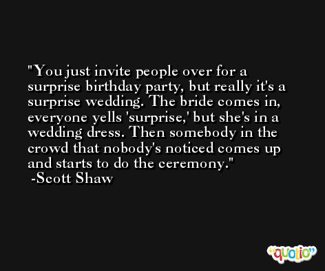 You just invite people over for a surprise birthday party, but really it's a surprise wedding. The bride comes in, everyone yells 'surprise,' but she's in a wedding dress. Then somebody in the crowd that nobody's noticed comes up and starts to do the ceremony. -Scott Shaw