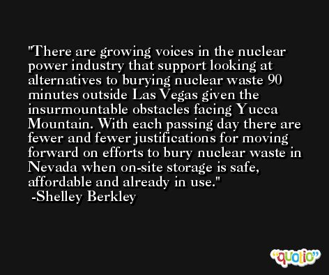 There are growing voices in the nuclear power industry that support looking at alternatives to burying nuclear waste 90 minutes outside Las Vegas given the insurmountable obstacles facing Yucca Mountain. With each passing day there are fewer and fewer justifications for moving forward on efforts to bury nuclear waste in Nevada when on-site storage is safe, affordable and already in use. -Shelley Berkley