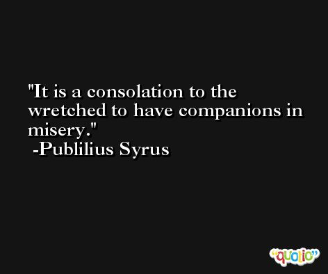 It is a consolation to the wretched to have companions in misery. -Publilius Syrus