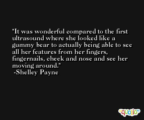 It was wonderful compared to the first ultrasound where she looked like a gummy bear to actually being able to see all her features from her fingers, fingernails, cheek and nose and see her moving around. -Shelley Payne