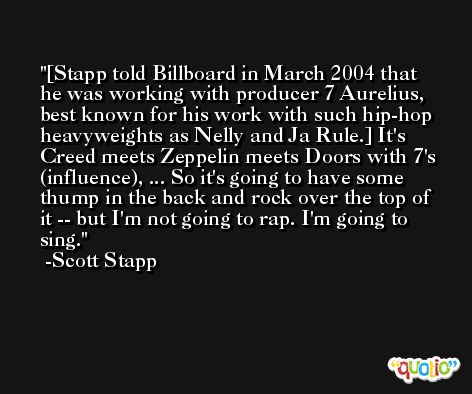 [Stapp told Billboard in March 2004 that he was working with producer 7 Aurelius, best known for his work with such hip-hop heavyweights as Nelly and Ja Rule.] It's Creed meets Zeppelin meets Doors with 7's (influence), ... So it's going to have some thump in the back and rock over the top of it -- but I'm not going to rap. I'm going to sing. -Scott Stapp
