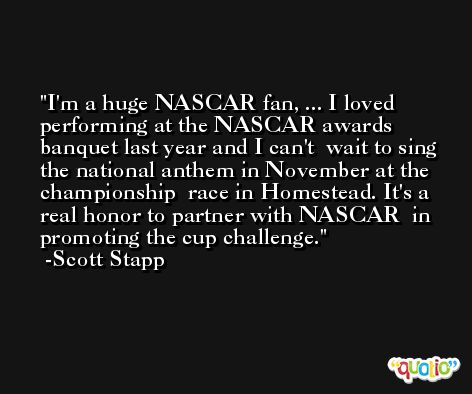 I'm a huge NASCAR fan, ... I loved  performing at the NASCAR awards banquet last year and I can't  wait to sing the national anthem in November at the championship  race in Homestead. It's a real honor to partner with NASCAR  in promoting the cup challenge. -Scott Stapp