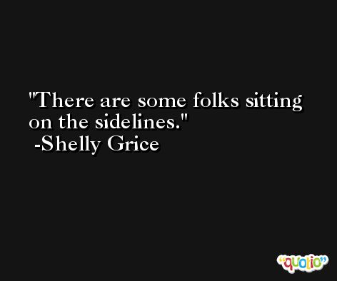 There are some folks sitting on the sidelines. -Shelly Grice
