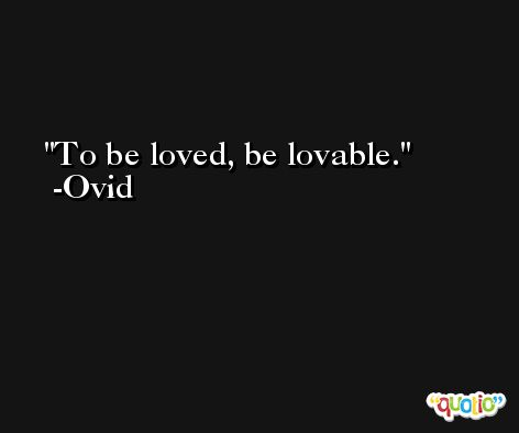 To be loved, be lovable. -Ovid