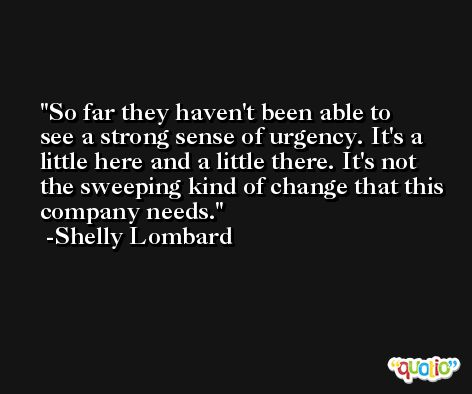 So far they haven't been able to see a strong sense of urgency. It's a little here and a little there. It's not the sweeping kind of change that this company needs. -Shelly Lombard