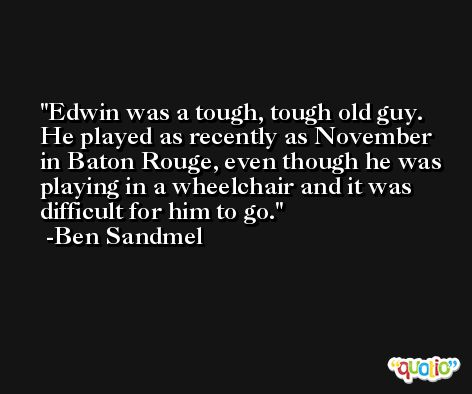 Edwin was a tough, tough old guy. He played as recently as November in Baton Rouge, even though he was playing in a wheelchair and it was difficult for him to go. -Ben Sandmel