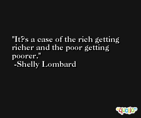 It?s a case of the rich getting richer and the poor getting poorer. -Shelly Lombard
