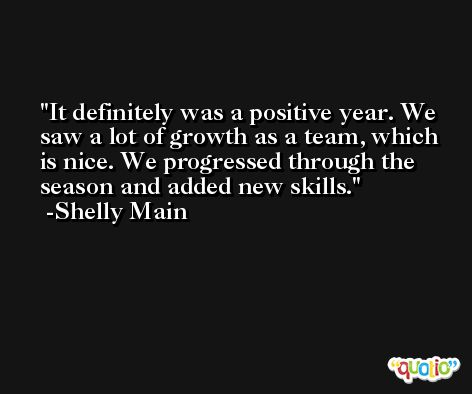It definitely was a positive year. We saw a lot of growth as a team, which is nice. We progressed through the season and added new skills. -Shelly Main