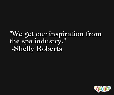 We get our inspiration from the spa industry. -Shelly Roberts