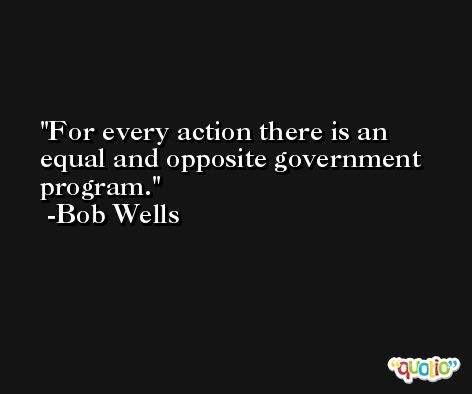 For every action there is an equal and opposite government program. -Bob Wells