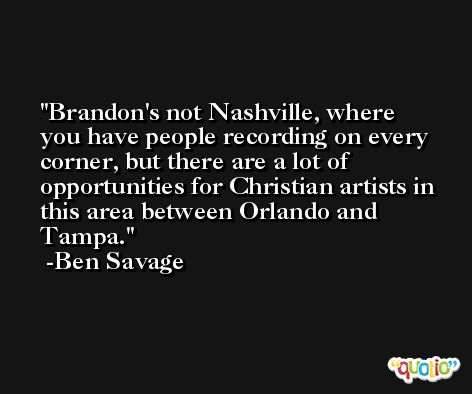 Brandon's not Nashville, where you have people recording on every corner, but there are a lot of opportunities for Christian artists in this area between Orlando and Tampa. -Ben Savage