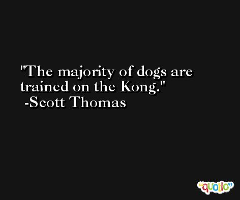 The majority of dogs are trained on the Kong. -Scott Thomas