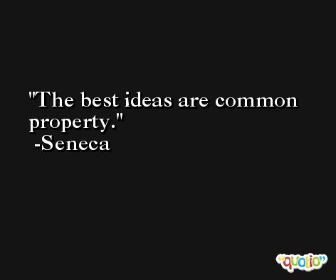 The best ideas are common property. -Seneca