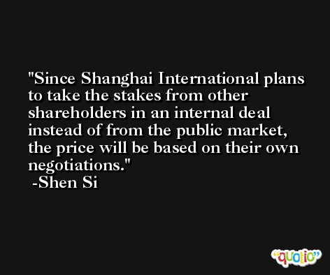 Since Shanghai International plans to take the stakes from other shareholders in an internal deal instead of from the public market, the price will be based on their own negotiations. -Shen Si
