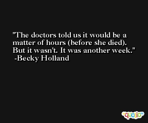 The doctors told us it would be a matter of hours (before she died). But it wasn't. It was another week. -Becky Holland