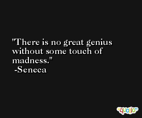 There is no great genius without some touch of madness. -Seneca