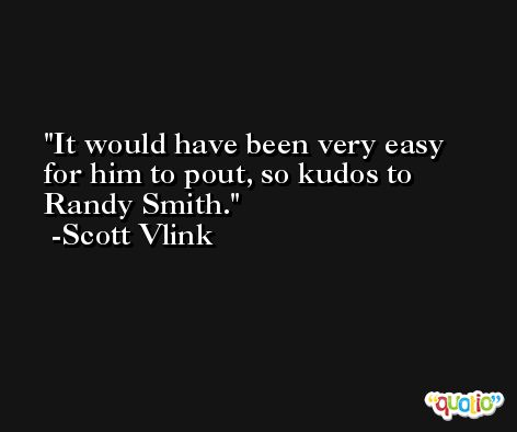 It would have been very easy for him to pout, so kudos to Randy Smith. -Scott Vlink