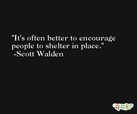 It's often better to encourage people to shelter in place. -Scott Walden