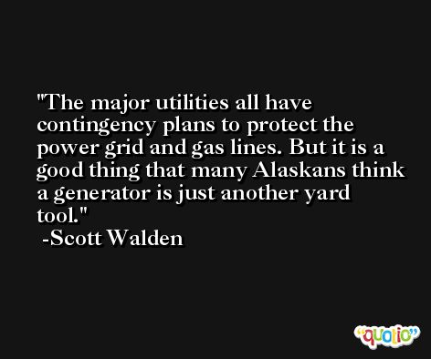 The major utilities all have contingency plans to protect the power grid and gas lines. But it is a good thing that many Alaskans think a generator is just another yard tool. -Scott Walden