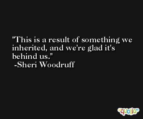 This is a result of something we inherited, and we're glad it's behind us. -Sheri Woodruff