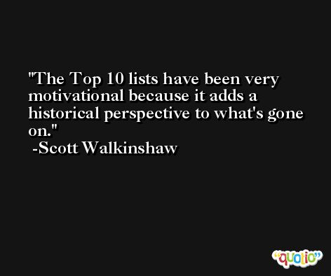The Top 10 lists have been very motivational because it adds a historical perspective to what's gone on. -Scott Walkinshaw
